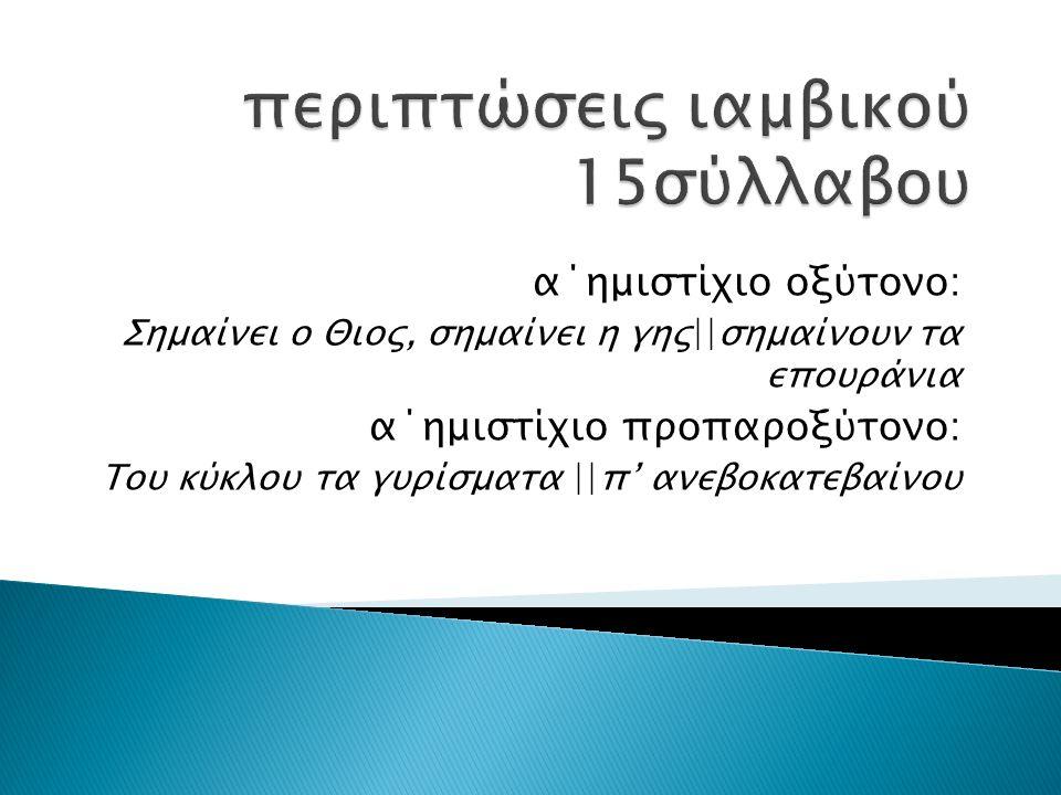 α΄ημιστίχιο οξύτονο: Σημαίνει ο Θιος, σημαίνει η γης||σημαίνουν τα επουράνια α΄ημιστίχιο προπαροξύτονο: Του κύκλου τα γυρίσματα ||π' ανεβοκατεβαίνου