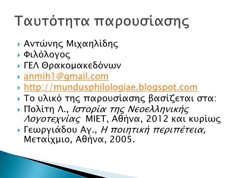  Αντώνης Μιχαηλίδης  Φιλόλογος  ΓΕΛ Θρακομακεδόνων  anmih1@gmail.com anmih1@gmail.com  http://mundusphilologiae.blogspot.com http://mundusphilologiae.blogspot.com  Το υλικό της παρουσίασης βασίζεται στα:  Πολίτη Λ., Ιστορία της Νεοελληνικής Λογοτεχνίας ΜΙΕΤ, Αθήνα, 2012 και κυρίως  Γεωργιάδου Αγ., Η ποιητική περιπέτεια, Μεταίχμιο, Αθήνα, 2005.