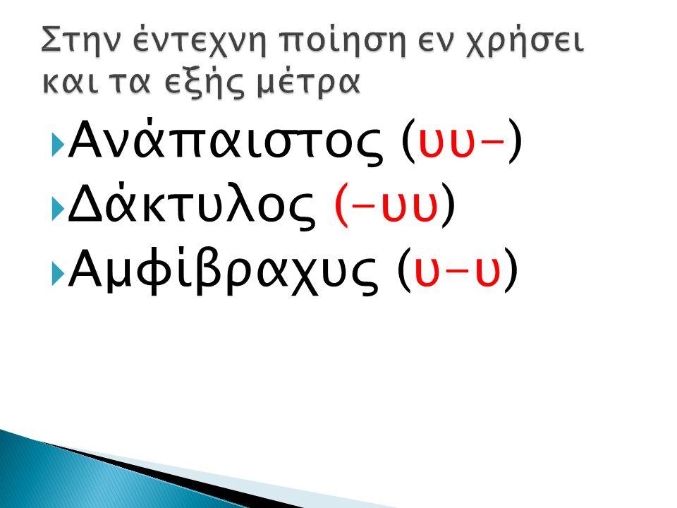  Ανάπαιστος (υυ-)  Δάκτυλος (-υυ)  Αμφίβραχυς (υ-υ)