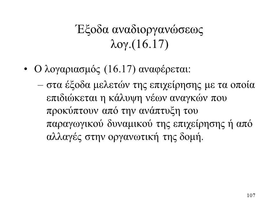 107 Έξοδα αναδιοργανώσεως λογ.(16.17) Ο λογαριασμός (16.17) αναφέρεται: –στα έξοδα μελετών της επιχείρησης με τα οποία επιδιώκεται η κάλυψη νέων αναγκ