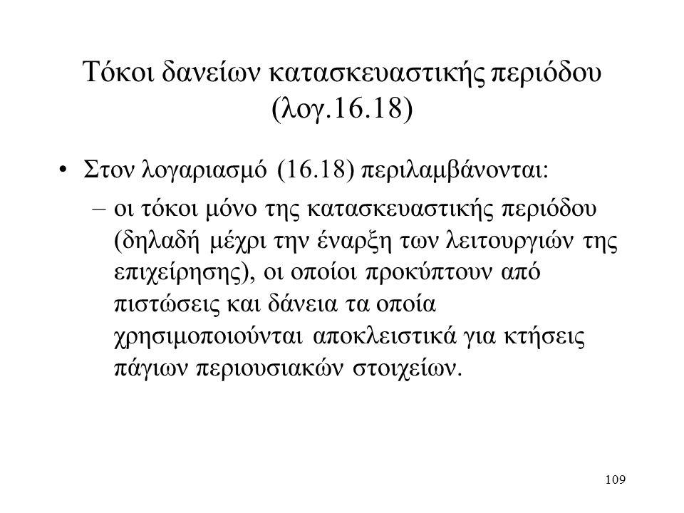 109 Τόκοι δανείων κατασκευαστικής περιόδου (λογ.16.18) Στον λογαριασμό (16.18) περιλαμβάνονται: –οι τόκοι μόνο της κατασκευαστικής περιόδου (δηλαδή μέχρι την έναρξη των λειτουργιών της επιχείρησης), οι οποίοι προκύπτουν από πιστώσεις και δάνεια τα οποία χρησιμοποιούνται αποκλειστικά για κτήσεις πάγιων περιουσιακών στοιχείων.