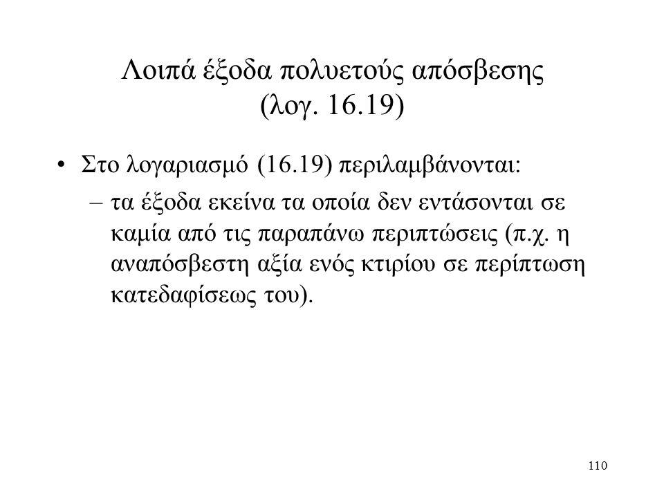 110 Λοιπά έξοδα πολυετούς απόσβεσης (λογ. 16.19) Στο λογαριασμό (16.19) περιλαμβάνονται: –τα έξοδα εκείνα τα οποία δεν εντάσονται σε καμία από τις παρ