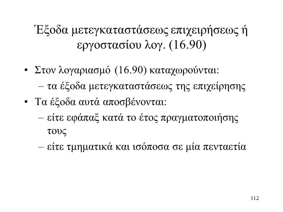 112 Έξοδα μετεγκαταστάσεως επιχειρήσεως ή εργοστασίου λογ. (16.90) Στον λογαριασμό (16.90) καταχωρούνται: –τα έξοδα μετεγκαταστάσεως της επιχείρησης Τ
