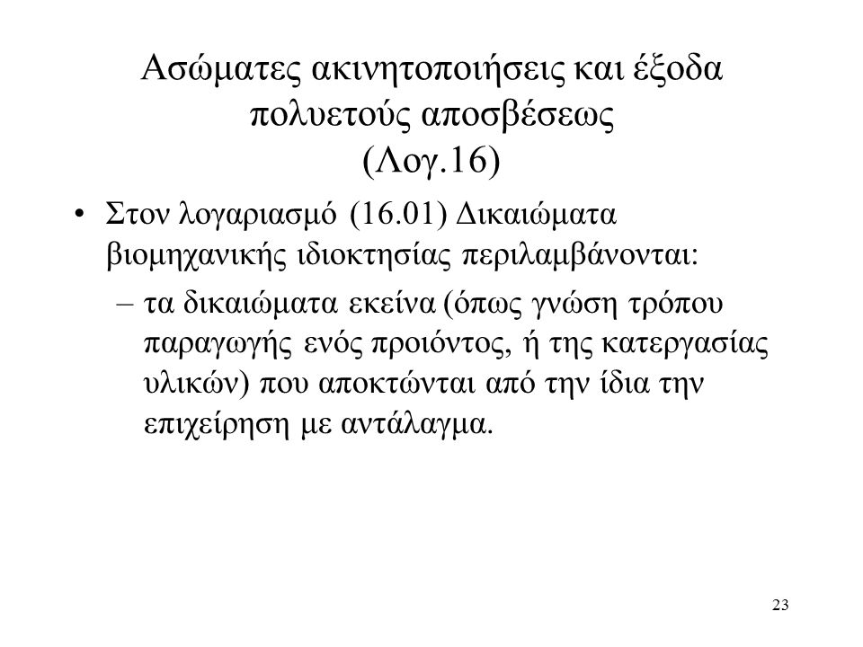 23 Ασώματες ακινητοποιήσεις και έξοδα πολυετούς αποσβέσεως (Λογ.16) Στον λογαριασμό (16.01) Δικαιώματα βιομηχανικής ιδιοκτησίας περιλαμβάνονται: –τα δικαιώματα εκείνα (όπως γνώση τρόπου παραγωγής ενός προιόντος, ή της κατεργασίας υλικών) που αποκτώνται από την ίδια την επιχείρηση με αντάλαγμα.