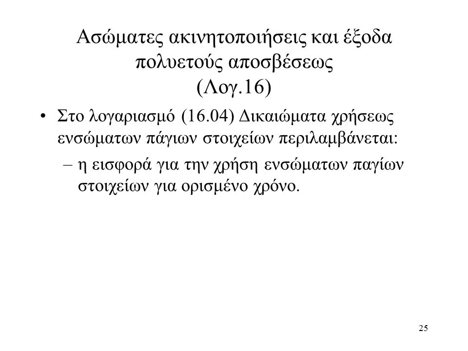 25 Ασώματες ακινητοποιήσεις και έξοδα πολυετούς αποσβέσεως (Λογ.16) Στο λογαριασμό (16.04) Δικαιώματα χρήσεως ενσώματων πάγιων στοιχείων περιλαμβάνετα