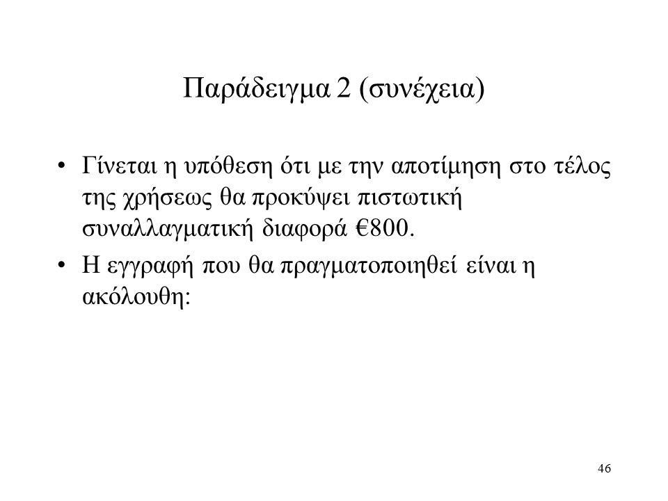 46 Παράδειγμα 2 (συνέχεια) Γίνεται η υπόθεση ότι με την αποτίμηση στο τέλος της χρήσεως θα προκύψει πιστωτική συναλλαγματική διαφορά €800. Η εγγραφή π