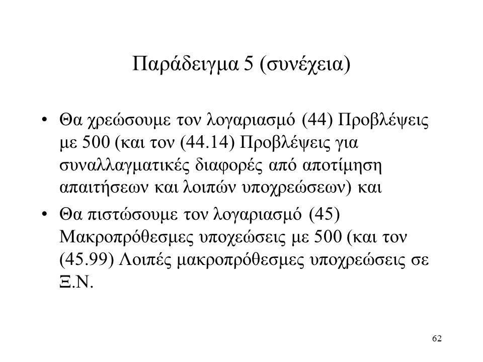 62 Παράδειγμα 5 (συνέχεια) Θα χρεώσουμε τον λογαριασμό (44) Προβλέψεις με 500 (και τον (44.14) Προβλέψεις για συναλλαγματικές διαφορές από αποτίμηση α