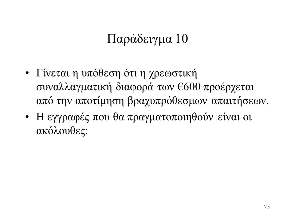 75 Παράδειγμα 10 Γίνεται η υπόθεση ότι η χρεωστική συναλλαγματική διαφορά των €600 προέρχεται από την αποτίμηση βραχυπρόθεσμων απαιτήσεων. Η εγγραφές