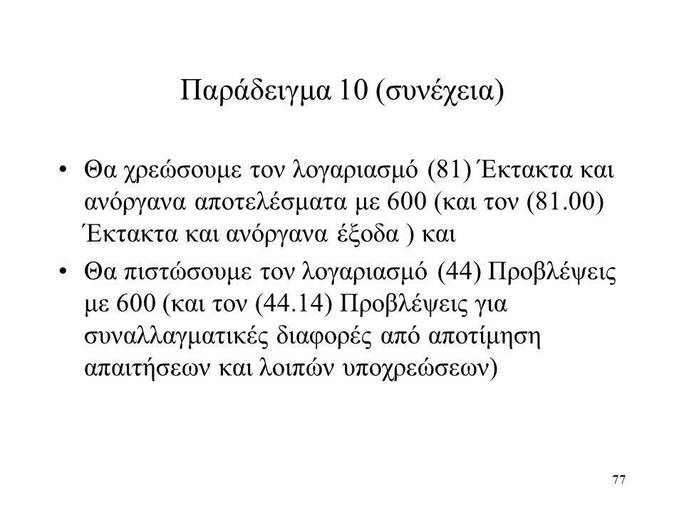 77 Παράδειγμα 10 (συνέχεια) Θα χρεώσουμε τον λογαριασμό (81) Έκτακτα και ανόργανα αποτελέσματα με 600 (και τον (81.00) Έκτακτα και ανόργανα έξοδα ) και Θα πιστώσουμε τον λογαριασμό (44) Προβλέψεις με 600 (και τον (44.14) Προβλέψεις για συναλλαγματικές διαφορές από αποτίμηση απαιτήσεων και λοιπών υποχρεώσεων)