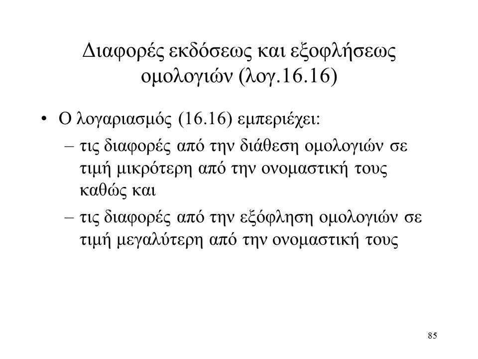 85 Διαφορές εκδόσεως και εξοφλήσεως ομολογιών (λογ.16.16) Ο λογαριασμός (16.16) εμπεριέχει: –τις διαφορές από την διάθεση ομολογιών σε τιμή μικρότερη από την ονομαστική τους καθώς και –τις διαφορές από την εξόφληση ομολογιών σε τιμή μεγαλύτερη από την ονομαστική τους