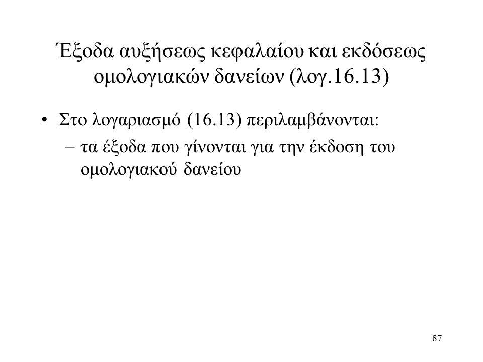 87 Έξοδα αυξήσεως κεφαλαίου και εκδόσεως ομολογιακών δανείων (λογ.16.13) Στο λογαριασμό (16.13) περιλαμβάνονται: –τα έξοδα που γίνονται για την έκδοση του ομολογιακού δανείου