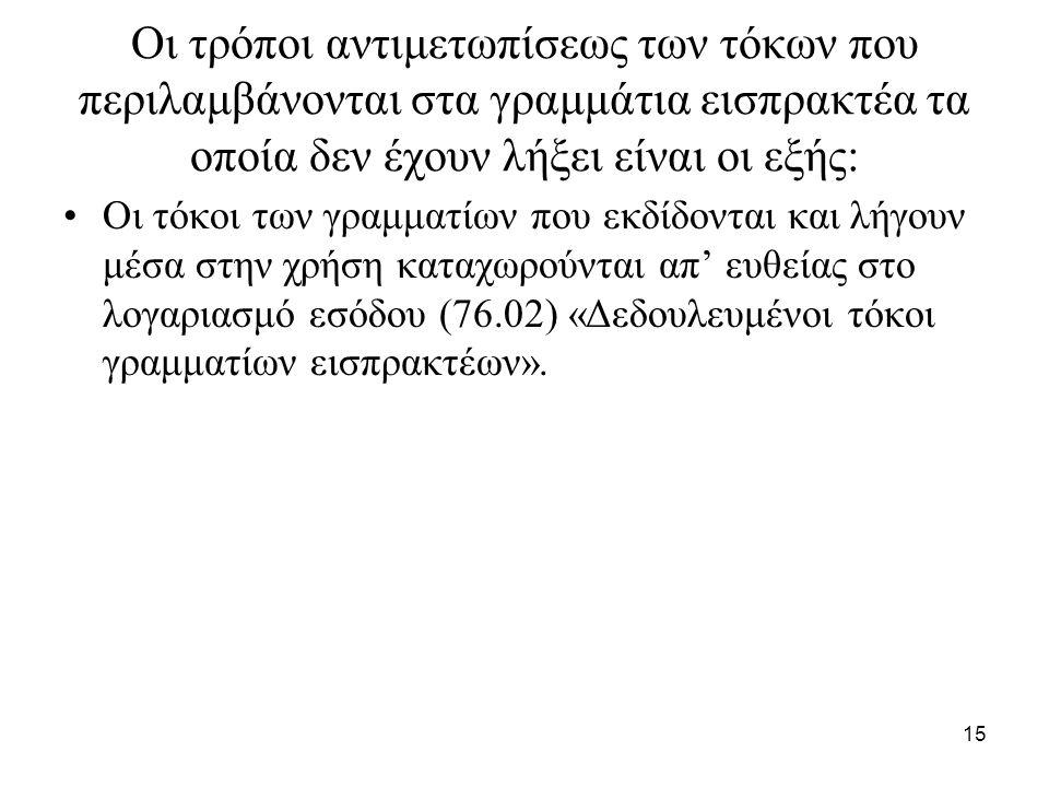 15 Οι τρόποι αντιμετωπίσεως των τόκων που περιλαμβάνονται στα γραμμάτια εισπρακτέα τα οποία δεν έχουν λήξει είναι οι εξής: Οι τόκοι των γραμματίων που εκδίδονται και λήγουν μέσα στην χρήση καταχωρούνται απ' ευθείας στο λογαριασμό εσόδου (76.02) «Δεδουλευμένοι τόκοι γραμματίων εισπρακτέων».