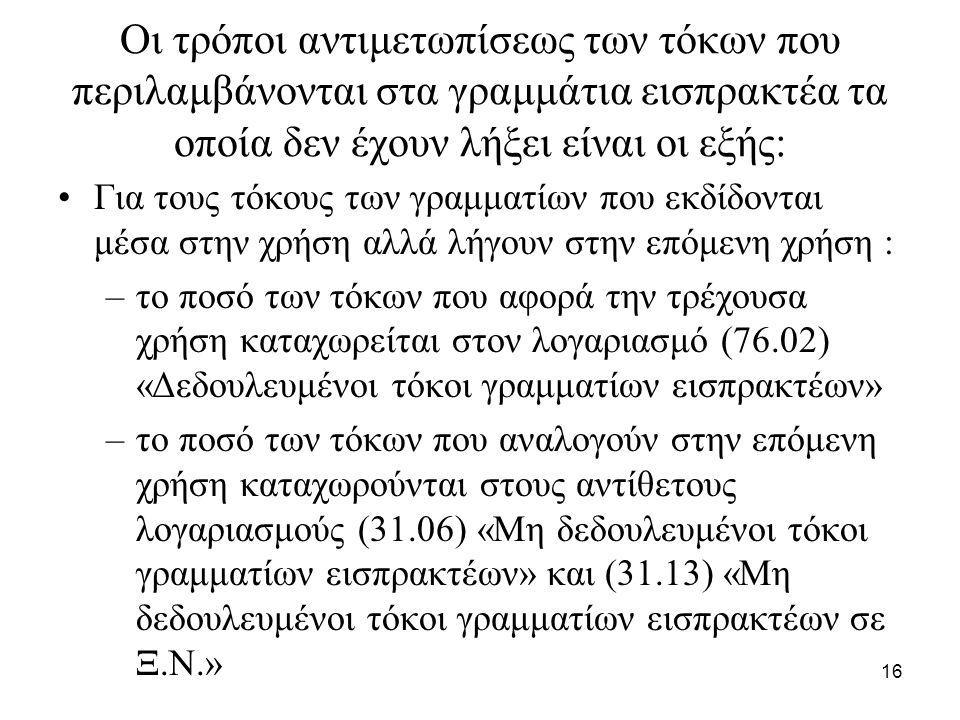 16 Οι τρόποι αντιμετωπίσεως των τόκων που περιλαμβάνονται στα γραμμάτια εισπρακτέα τα οποία δεν έχουν λήξει είναι οι εξής: Για τους τόκους των γραμματίων που εκδίδονται μέσα στην χρήση αλλά λήγουν στην επόμενη χρήση : –το ποσό των τόκων που αφορά την τρέχουσα χρήση καταχωρείται στον λογαριασμό (76.02) «Δεδουλευμένοι τόκοι γραμματίων εισπρακτέων» –το ποσό των τόκων που αναλογούν στην επόμενη χρήση καταχωρούνται στους αντίθετους λογαριασμούς (31.06) «Μη δεδουλευμένοι τόκοι γραμματίων εισπρακτέων» και (31.13) «Μη δεδουλευμένοι τόκοι γραμματίων εισπρακτέων σε Ξ.Ν.»