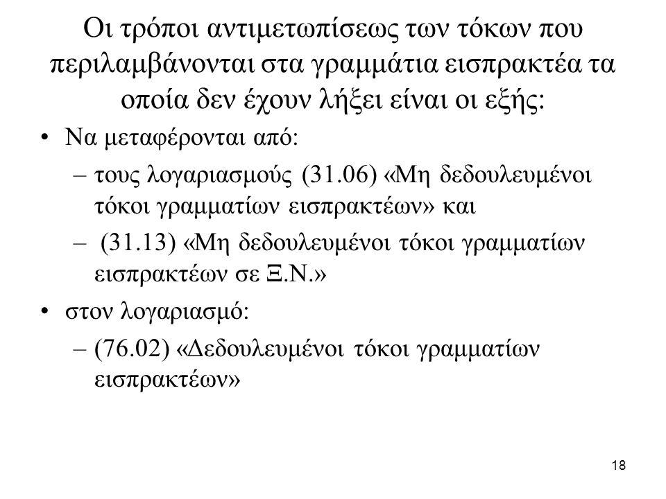 18 Οι τρόποι αντιμετωπίσεως των τόκων που περιλαμβάνονται στα γραμμάτια εισπρακτέα τα οποία δεν έχουν λήξει είναι οι εξής: Να μεταφέρονται από: –τους λογαριασμούς (31.06) «Μη δεδουλευμένοι τόκοι γραμματίων εισπρακτέων» και – (31.13) «Μη δεδουλευμένοι τόκοι γραμματίων εισπρακτέων σε Ξ.Ν.» στον λογαριασμό: –(76.02) «Δεδουλευμένοι τόκοι γραμματίων εισπρακτέων»