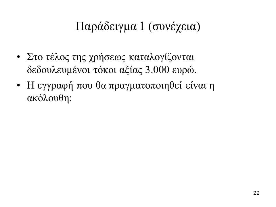 22 Παράδειγμα 1 (συνέχεια) Στο τέλος της χρήσεως καταλογίζονται δεδουλευμένοι τόκοι αξίας 3.000 ευρώ.