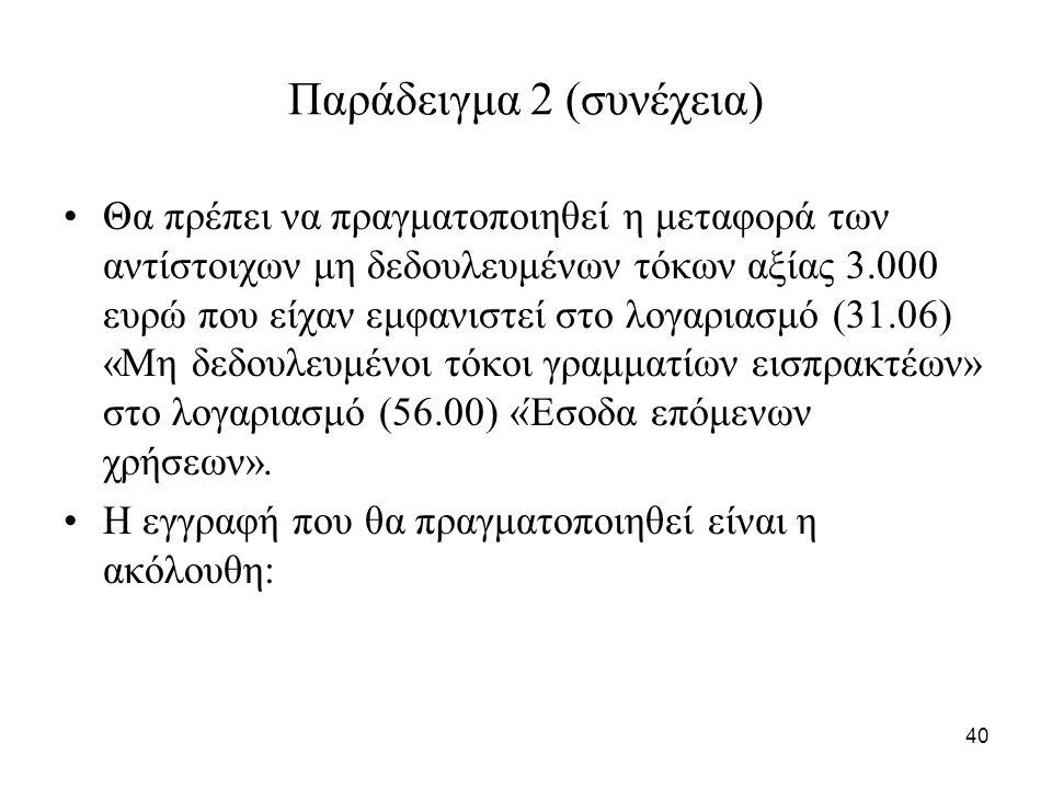 40 Παράδειγμα 2 (συνέχεια) Θα πρέπει να πραγματοποιηθεί η μεταφορά των αντίστοιχων μη δεδουλευμένων τόκων αξίας 3.000 ευρώ που είχαν εμφανιστεί στο λογαριασμό (31.06) «Μη δεδουλευμένοι τόκοι γραμματίων εισπρακτέων» στο λογαριασμό (56.00) «Έσοδα επόμενων χρήσεων».