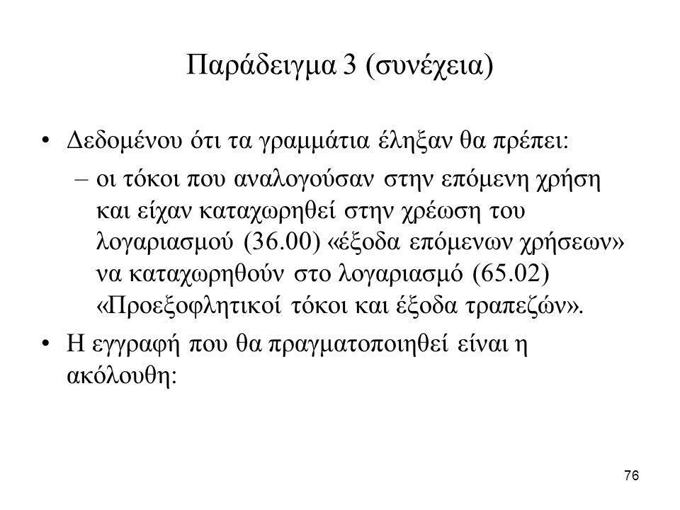 76 Παράδειγμα 3 (συνέχεια) Δεδομένου ότι τα γραμμάτια έληξαν θα πρέπει: –οι τόκοι που αναλογούσαν στην επόμενη χρήση και είχαν καταχωρηθεί στην χρέωση του λογαριασμού (36.00) «έξοδα επόμενων χρήσεων» να καταχωρηθούν στο λογαριασμό (65.02) «Προεξοφλητικοί τόκοι και έξοδα τραπεζών».
