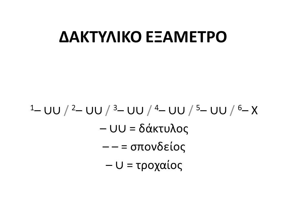 ΔΑΚΤΥΛΙΚΟ ΕΞΑΜΕΤΡΟ 1 – ∪∪ / 2 – ∪∪ / 3 – ∪∪ / 4 – ∪∪ / 5 – ∪∪ / 6 – Χ – ∪∪ = δάκτυλος – – = σπονδείος – ∪ = τροχαίος