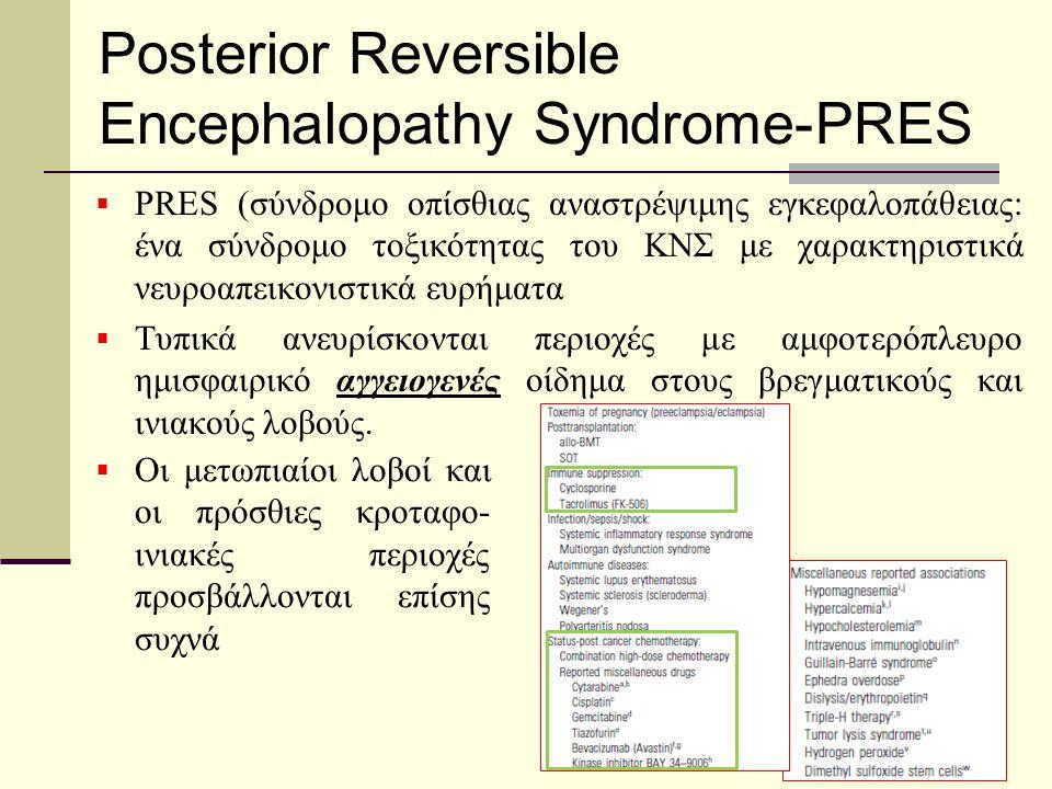 Posterior Reversible Encephalopathy Syndrome-PRES  PRES (σύνδρομο οπίσθιας αναστρέψιμης εγκεφαλοπάθειας: ένα σύνδρομο τοξικότητας του ΚΝΣ με χαρακτηριστικά νευροαπεικονιστικά ευρήματα  Τυπικά ανευρίσκονται περιοχές με αμφοτερόπλευρο ημισφαιρικό αγγειογενές οίδημα στους βρεγματικούς και ινιακούς λοβούς.