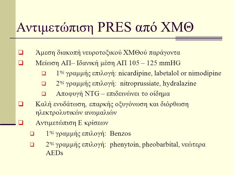 Αντιμετώπιση PRES από ΧΜΘ  Άμεση διακοπή νευροτοξικού ΧΜΘού παράγοντα  Μείωση ΑΠ– Ιδανική μέση ΑΠ 105 – 125 mmHG  1 ης γραμμής επιλογή: nicardipine, labetalol or nimodipine  2 ης γραμμής επιλογή: nitroprussiate, hydralazine  Αποφυγή NTG – επιδεινώνει το οίδημα  Καλή ενυδάτωση, επαρκής οξυγόνωση και διόρθωση ηλεκτρολυτικών ανωμαλιών  Αντιμετώπιση Ε κρίσεων  1 ης γραμμής επιλογή: Benzos  2 ης γραμμής επιλογή: phenytoin, pheobarbital, νεώτερα AEDs