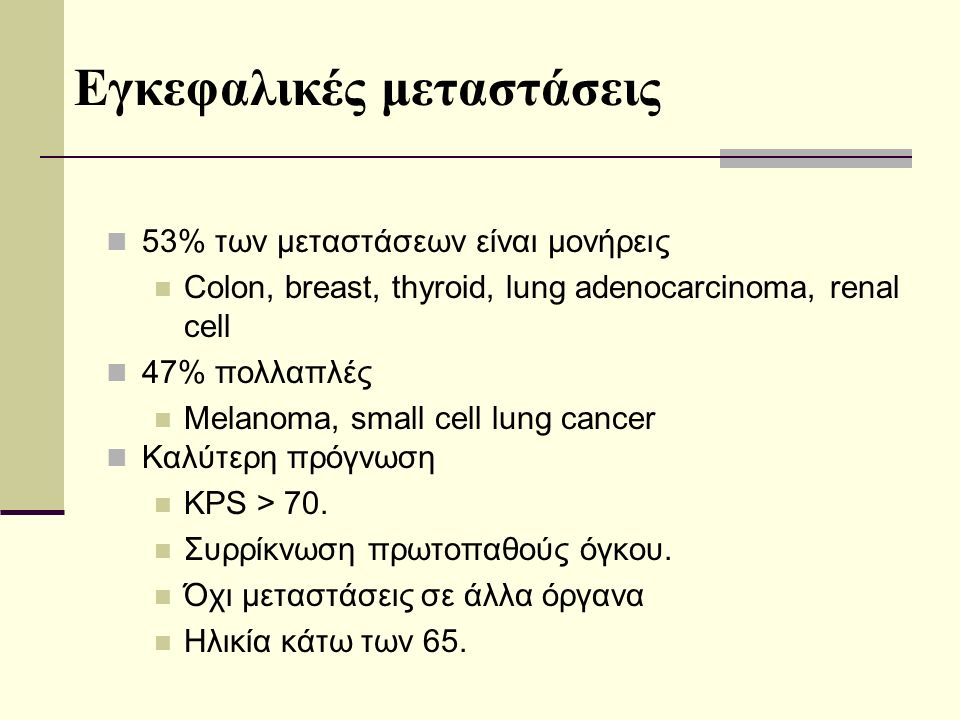 53% των μεταστάσεων είναι μονήρεις Colon, breast, thyroid, lung adenocarcinoma, renal cell 47% πολλαπλές Melanoma, small cell lung cancer Εγκεφαλικές μεταστάσεις Καλύτερη πρόγνωση KPS > 70.