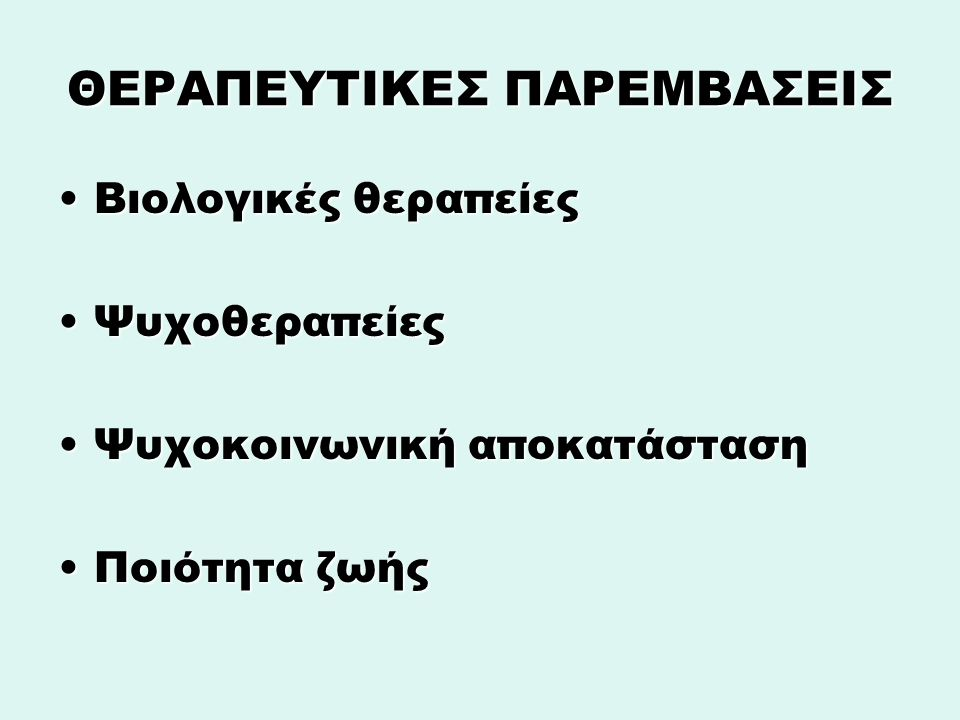 ΘΕΡΑΠΕΥΤΙΚΕΣ ΠΑΡΕΜΒΑΣΕΙΣ Βιολογικές θεραπείεςΒιολογικές θεραπείες ΨυχοθεραπείεςΨυχοθεραπείες Ψυχοκοινωνική αποκατάστασηΨυχοκοινωνική αποκατάσταση Ποιότητα ζωήςΠοιότητα ζωής