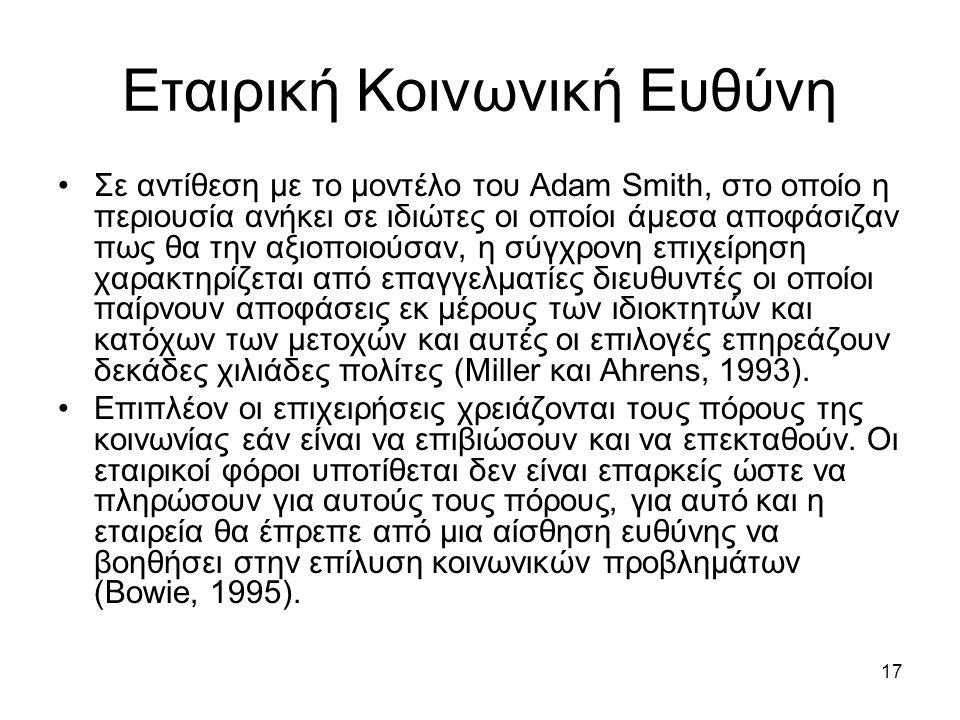17 Εταιρική Κοινωνική Ευθύνη Σε αντίθεση με το μοντέλο του Adam Smith, στο οποίο η περιουσία ανήκει σε ιδιώτες οι οποίοι άμεσα αποφάσιζαν πως θα την αξιοποιούσαν, η σύγχρονη επιχείρηση χαρακτηρίζεται από επαγγελματίες διευθυντές οι οποίοι παίρνουν αποφάσεις εκ μέρους των ιδιοκτητών και κατόχων των μετοχών και αυτές οι επιλογές επηρεάζουν δεκάδες χιλιάδες πολίτες (Miller και Ahrens, 1993).