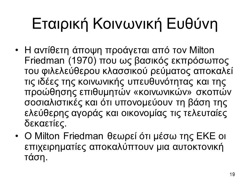 19 Εταιρική Κοινωνική Ευθύνη Η αντίθετη άποψη προάγεται από τον Milton Friedman (1970) που ως βασικός εκπρόσωπος του φιλελεύθερου κλασσικού ρεύματος αποκαλεί τις ιδέες της κοινωνικής υπευθυνότητας και της προώθησης επιθυμητών «κοινωνικών» σκοπών σοσιαλιστικές και ότι υπονομεύουν τη βάση της ελεύθερης αγοράς και οικονομίας τις τελευταίες δεκαετίες.