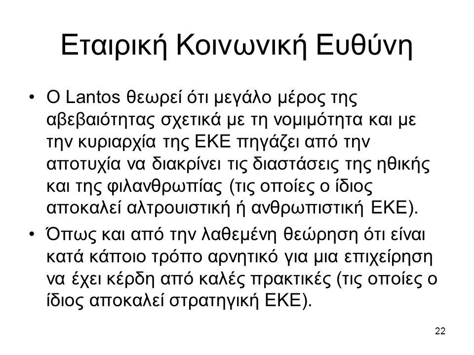 22 Εταιρική Κοινωνική Ευθύνη Ο Lantos θεωρεί ότι μεγάλο μέρος της αβεβαιότητας σχετικά με τη νομιμότητα και με την κυριαρχία της ΕΚΕ πηγάζει από την αποτυχία να διακρίνει τις διαστάσεις της ηθικής και της φιλανθρωπίας (τις οποίες ο ίδιος αποκαλεί αλτρουιστική ή ανθρωπιστική ΕΚΕ).