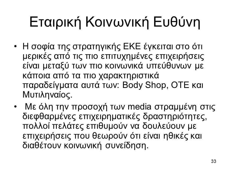 33 Εταιρική Κοινωνική Ευθύνη Η σοφία της στρατηγικής ΕΚΕ έγκειται στο ότι μερικές από τις πιο επιτυχημένες επιχειρήσεις είναι μεταξύ των πιο κοινωνικά υπεύθυνων με κάποια από τα πιο χαρακτηριστικά παραδείγματα αυτά των: Body Shop, ΟΤΕ και Μυτιληναίος.