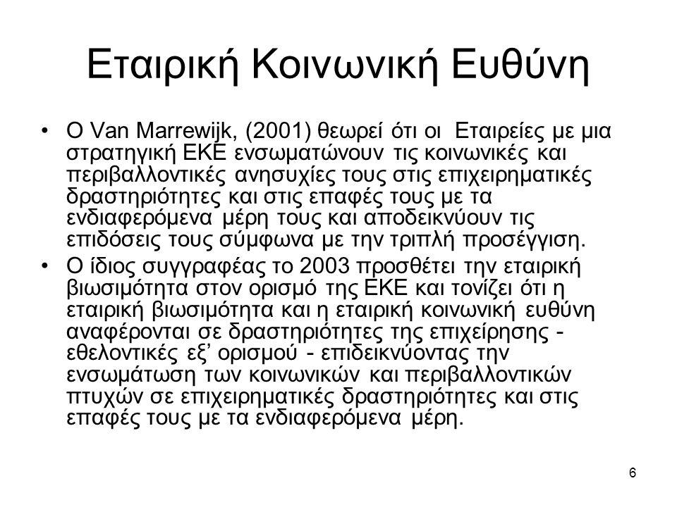6 Εταιρική Κοινωνική Ευθύνη Ο Van Marrewijk, (2001) θεωρεί ότι οι Εταιρείες με μια στρατηγική ΕΚΕ ενσωματώνουν τις κοινωνικές και περιβαλλοντικές ανησυχίες τους στις επιχειρηματικές δραστηριότητες και στις επαφές τους με τα ενδιαφερόμενα μέρη τους και αποδεικνύουν τις επιδόσεις τους σύμφωνα με την τριπλή προσέγγιση.