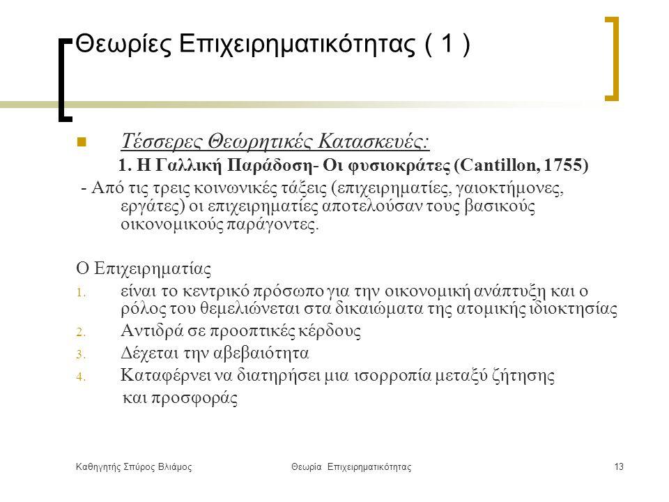 Καθηγητής Σπύρος ΒλιάμοςΘεωρία Επιχειρηματικότητας13 Θεωρίες Επιχειρηματικότητας ( 1 ) Τέσσερες Θεωρητικές Κατασκευές: 1.