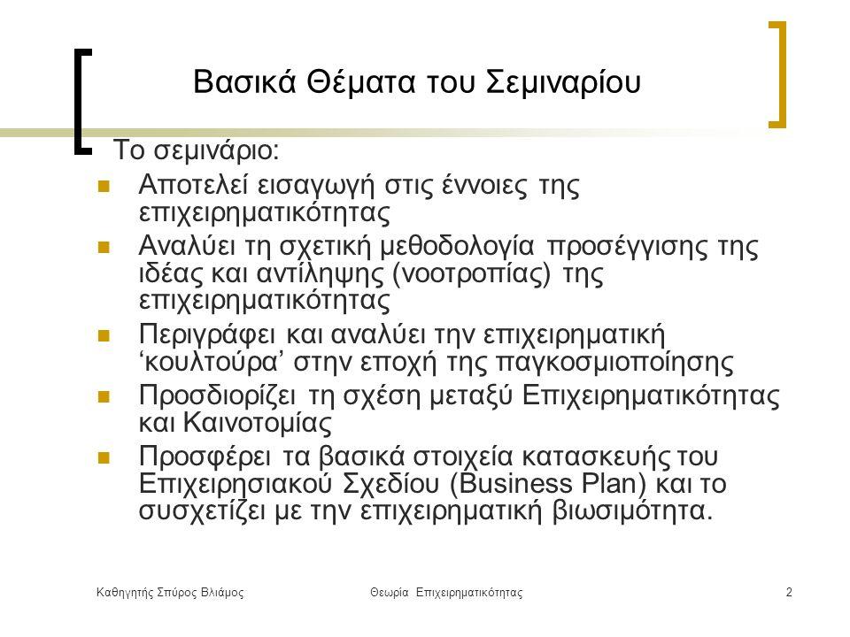 Καθηγητής Σπύρος ΒλιάμοςΘεωρία Επιχειρηματικότητας2 Βασικά Θέματα του Σεμιναρίου Το σεμινάριο: Αποτελεί εισαγωγή στις έννοιες της επιχειρηματικότητας Αναλύει τη σχετική μεθοδολογία προσέγγισης της ιδέας και αντίληψης (νοοτροπίας) της επιχειρηματικότητας Περιγράφει και αναλύει την επιχειρηματική 'κουλτούρα' στην εποχή της παγκοσμιοποίησης Προσδιορίζει τη σχέση μεταξύ Επιχειρηματικότητας και Καινοτομίας Προσφέρει τα βασικά στοιχεία κατασκευής του Επιχειρησιακού Σχεδίου (Business Plan) και το συσχετίζει με την επιχειρηματική βιωσιμότητα.