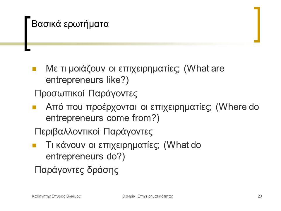 Καθηγητής Σπύρος ΒλιάμοςΘεωρία Επιχειρηματικότητας23 Βασικά ερωτήματα Με τι μοιάζουν οι επιχειρηματίες; (What are entrepreneurs like ) Προσωπικοί Παράγοντες Από που προέρχονται οι επιχειρηματίες; (Where do entrepreneurs come from ) Περιβαλλοντικοί Παράγοντες Τι κάνουν οι επιχειρηματίες; (What do entrepreneurs do ) Παράγοντες δράσης