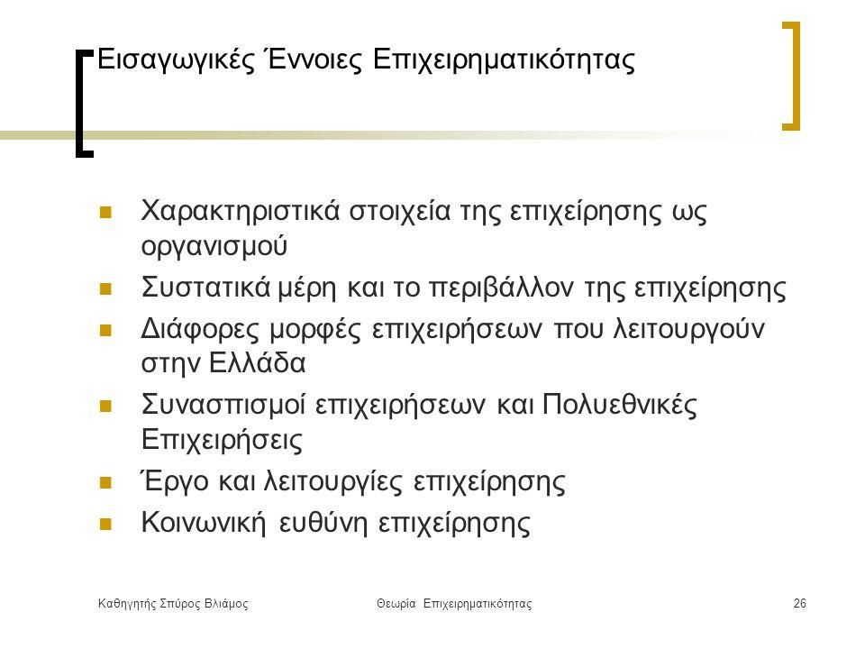 Καθηγητής Σπύρος ΒλιάμοςΘεωρία Επιχειρηματικότητας26 Εισαγωγικές Έννοιες Επιχειρηματικότητας Χαρακτηριστικά στοιχεία της επιχείρησης ως οργανισμού Συστατικά μέρη και το περιβάλλον της επιχείρησης Διάφορες μορφές επιχειρήσεων που λειτουργούν στην Ελλάδα Συνασπισμοί επιχειρήσεων και Πολυεθνικές Επιχειρήσεις Έργο και λειτουργίες επιχείρησης Κοινωνική ευθύνη επιχείρησης