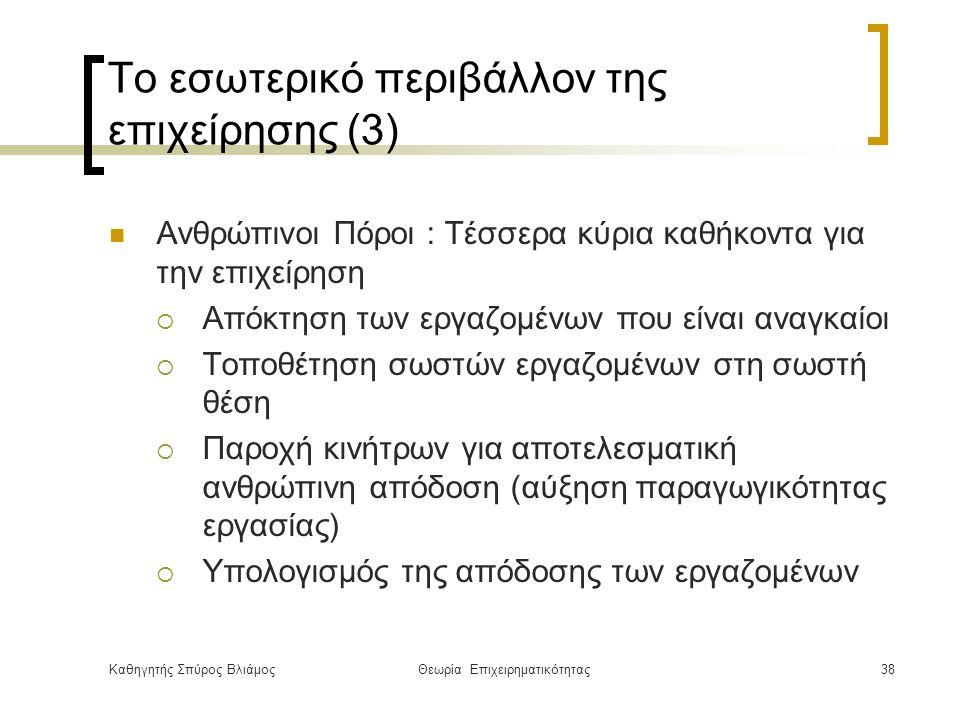 Καθηγητής Σπύρος ΒλιάμοςΘεωρία Επιχειρηματικότητας38 Το εσωτερικό περιβάλλον της επιχείρησης (3) Ανθρώπινοι Πόροι : Τέσσερα κύρια καθήκοντα για την επιχείρηση  Απόκτηση των εργαζομένων που είναι αναγκαίοι  Τοποθέτηση σωστών εργαζομένων στη σωστή θέση  Παροχή κινήτρων για αποτελεσματική ανθρώπινη απόδοση (αύξηση παραγωγικότητας εργασίας)  Υπολογισμός της απόδοσης των εργαζομένων