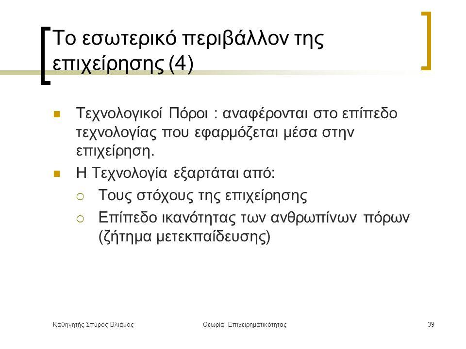 Καθηγητής Σπύρος ΒλιάμοςΘεωρία Επιχειρηματικότητας39 Το εσωτερικό περιβάλλον της επιχείρησης (4) Τεχνολογικοί Πόροι : αναφέρονται στο επίπεδο τεχνολογίας που εφαρμόζεται μέσα στην επιχείρηση.