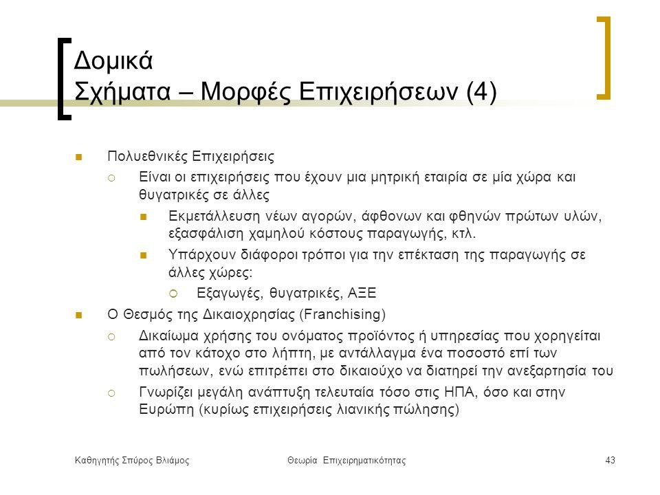 Καθηγητής Σπύρος ΒλιάμοςΘεωρία Επιχειρηματικότητας43 Δομικά Σχήματα – Μορφές Επιχειρήσεων (4) Πολυεθνικές Επιχειρήσεις  Είναι οι επιχειρήσεις που έχουν μια μητρική εταιρία σε μία χώρα και θυγατρικές σε άλλες Εκμετάλλευση νέων αγορών, άφθονων και φθηνών πρώτων υλών, εξασφάλιση χαμηλού κόστους παραγωγής, κτλ.