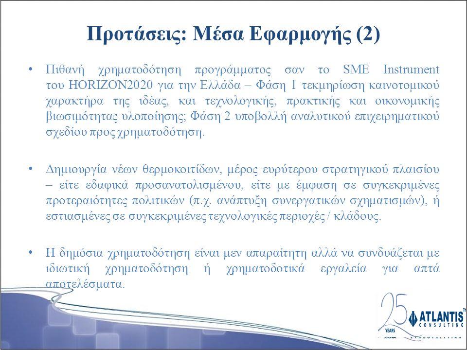 Προτάσεις: Μέσα Εφαρμογής (2) Πιθανή χρηματοδότηση προγράμματος σαν το SME Instrument του HORIZON2020 για την Ελλάδα – Φάση 1 τεκμηρίωση καινοτομικού χαρακτήρα της ιδέας, και τεχνολογικής, πρακτικής και οικονομικής βιωσιμότητας υλοποίησης; Φάση 2 υποβολλή αναλυτικού επιχειρηματικού σχεδίου προς χρηματοδότηση.