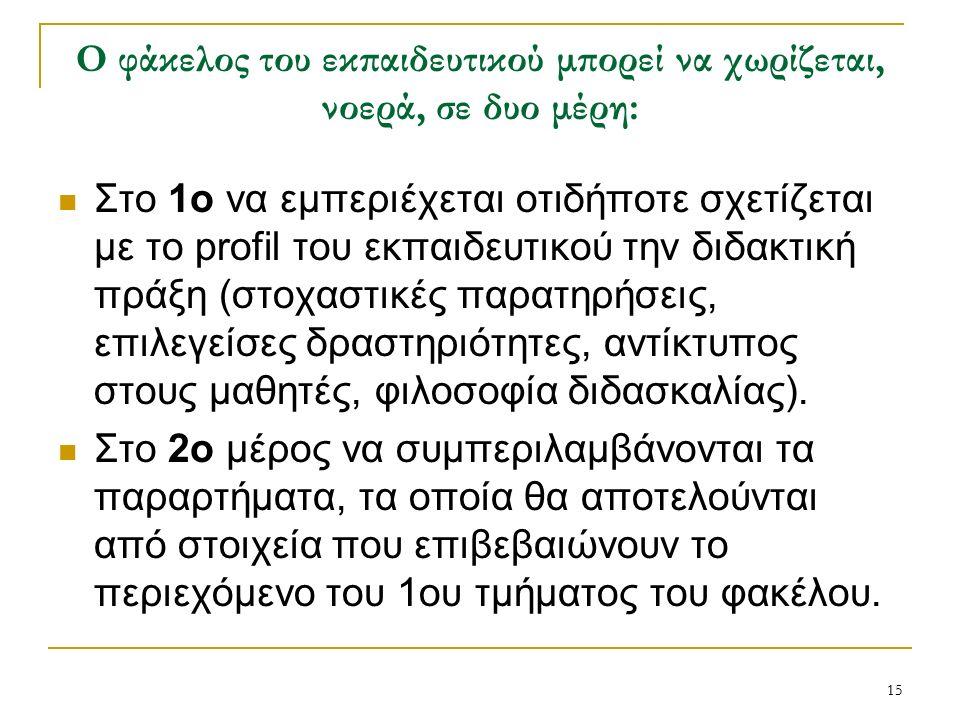 15 Ο φάκελος του εκπαιδευτικού μπορεί να χωρίζεται, νοερά, σε δυο μέρη: Στο 1ο να εμπεριέχεται οτιδήποτε σχετίζεται με το profil του εκπαιδευτικού την διδακτική πράξη (στοχαστικές παρατηρήσεις, επιλεγείσες δραστηριότητες, αντίκτυπος στους μαθητές, φιλοσοφία διδασκαλίας).