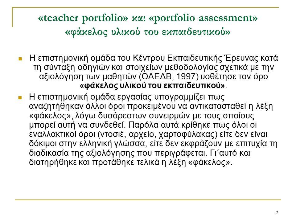 2 «teacher portfolio» και «portfolio assessment» «φάκελος υλικού του εκπαιδευτικού» Η επιστημονική ομάδα του Κέντρου Εκπαιδευτικής Έρευνας κατά τη σύνταξη οδηγιών και στοιχείων μεθοδολογίας σχετικά με την αξιολόγηση των μαθητών (ΟΑΕΔΒ, 1997) υοθέτησε τον όρο «φάκελος υλικού του εκπαιδευτικού».
