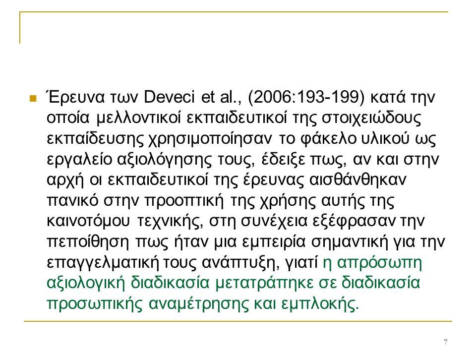 7 Έρευνα των Deveci et al., (2006:193-199) κατά την οποία μελλοντικοί εκπαιδευτικοί της στοιχειώδους εκπαίδευσης χρησιμοποίησαν το φάκελο υλικού ως εργαλείο αξιολόγησης τους, έδειξε πως, αν και στην αρχή οι εκπαιδευτικοί της έρευνας αισθάνθηκαν πανικό στην προοπτική της χρήσης αυτής της καινοτόμου τεχνικής, στη συνέχεια εξέφρασαν την πεποίθηση πως ήταν μια εμπειρία σημαντική για την επαγγελματική τους ανάπτυξη, γιατί η απρόσωπη αξιολογική διαδικασία μετατράπηκε σε διαδικασία προσωπικής αναμέτρησης και εμπλοκής.