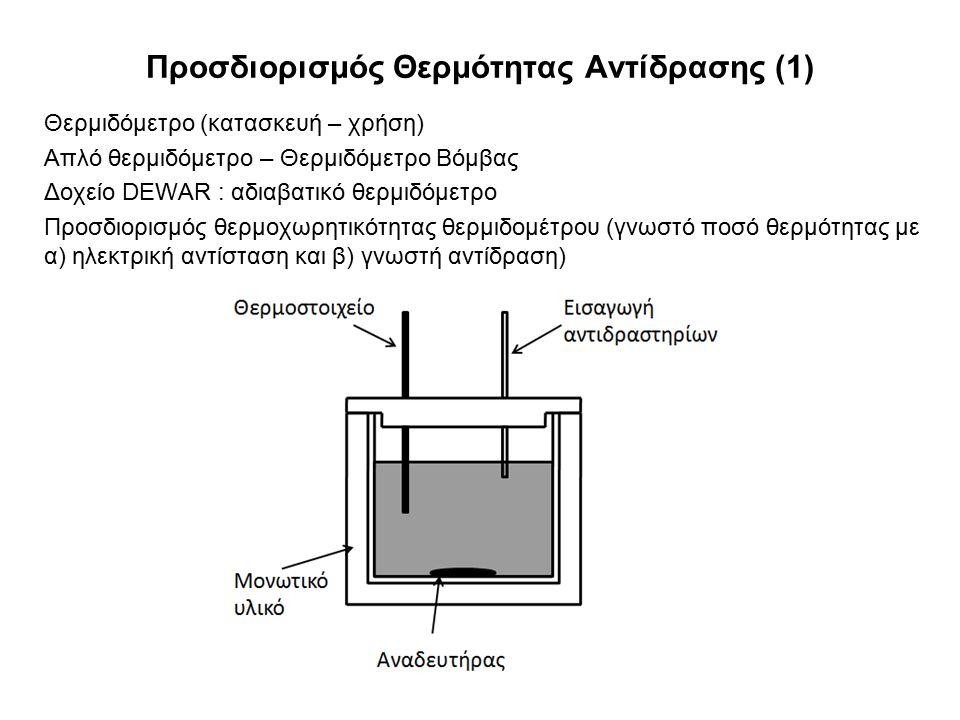 Προσδιορισμός Θερμότητας Αντίδρασης (1) Θερμιδόμετρο (κατασκευή – χρήση) Απλό θερμιδόμετρο – Θερμιδόμετρο Βόμβας Δοχείο DEWAR : αδιαβατικό θερμιδόμετρο Προσδιορισμός θερμοχωρητικότητας θερμιδομέτρου (γνωστό ποσό θερμότητας με α) ηλεκτρική αντίσταση και β) γνωστή αντίδραση)