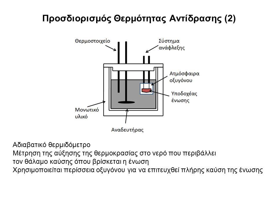 Προσδιορισμός Θερμότητας Αντίδρασης (2) Αδιαβατικό θερμιδόμετρο Μέτρηση της αύξησης της θερμοκρασίας στο νερό που περιβάλλει τον θάλαμο καύσης όπου βρίσκεται η ένωση Χρησιμοποιείται περίσσεια οξυγόνου για να επιτευχθεί πλήρης καύση της ένωσης