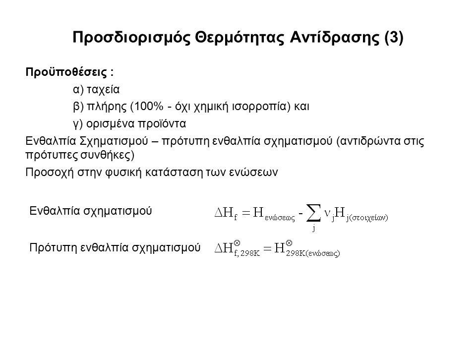Προσδιορισμός Θερμότητας Αντίδρασης (3) Προϋποθέσεις : α) ταχεία β) πλήρης (100% - όχι χημική ισορροπία) και γ) ορισμένα προϊόντα Ενθαλπία Σχηματισμού – πρότυπη ενθαλπία σχηματισμού (αντιδρώντα στις πρότυπες συνθήκες) Προσοχή στην φυσική κατάσταση των ενώσεων Ενθαλπία σχηματισμού Πρότυπη ενθαλπία σχηματισμού