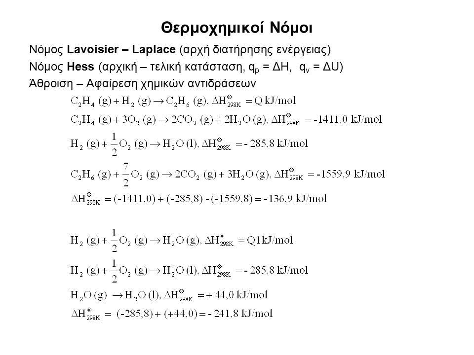 Θερμοχημικοί Νόμοι Νόμος Lavoisier – Laplace (αρχή διατήρησης ενέργειας) Νόμος Hess (αρχική – τελική κατάσταση, q p = ΔH, q v = ΔU) Άθροιση – Αφαίρεση χημικών αντιδράσεων