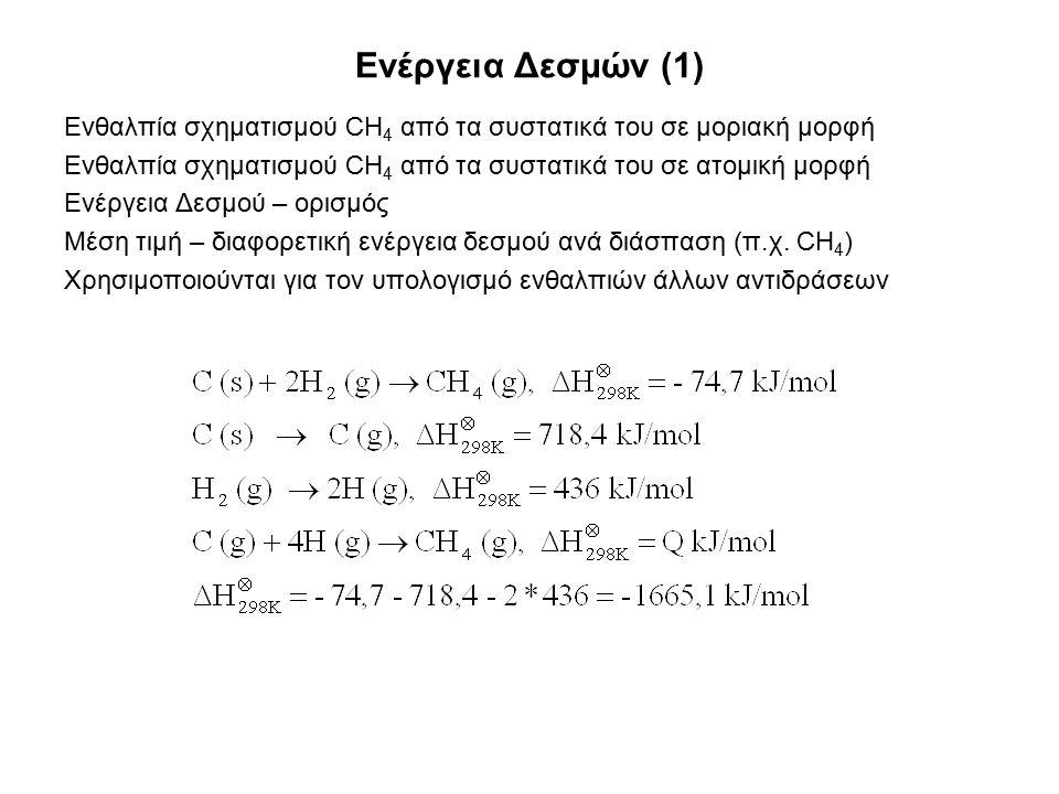 Ενέργεια Δεσμών (1) Ενθαλπία σχηματισμού CH 4 από τα συστατικά του σε μοριακή μορφή Ενθαλπία σχηματισμού CH 4 από τα συστατικά του σε ατομική μορφή Ενέργεια Δεσμού – ορισμός Μέση τιμή – διαφορετική ενέργεια δεσμού ανά διάσπαση (π.χ.