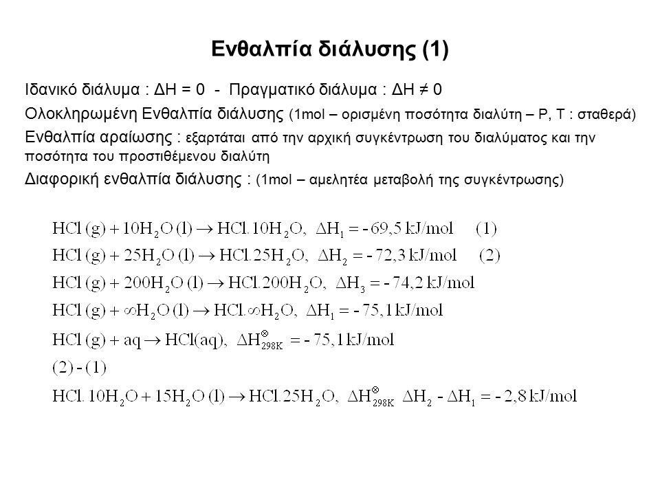 Ενθαλπία διάλυσης (1) Ιδανικό διάλυμα : ΔH = 0 - Πραγματικό διάλυμα : ΔH ≠ 0 Ολοκληρωμένη Ενθαλπία διάλυσης (1mol – ορισμένη ποσότητα διαλύτη – P, T : σταθερά) Ενθαλπία αραίωσης : εξαρτάται από την αρχική συγκέντρωση του διαλύματος και την ποσότητα του προστιθέμενου διαλύτη Διαφορική ενθαλπία διάλυσης : (1mol – αμελητέα μεταβολή της συγκέντρωσης)