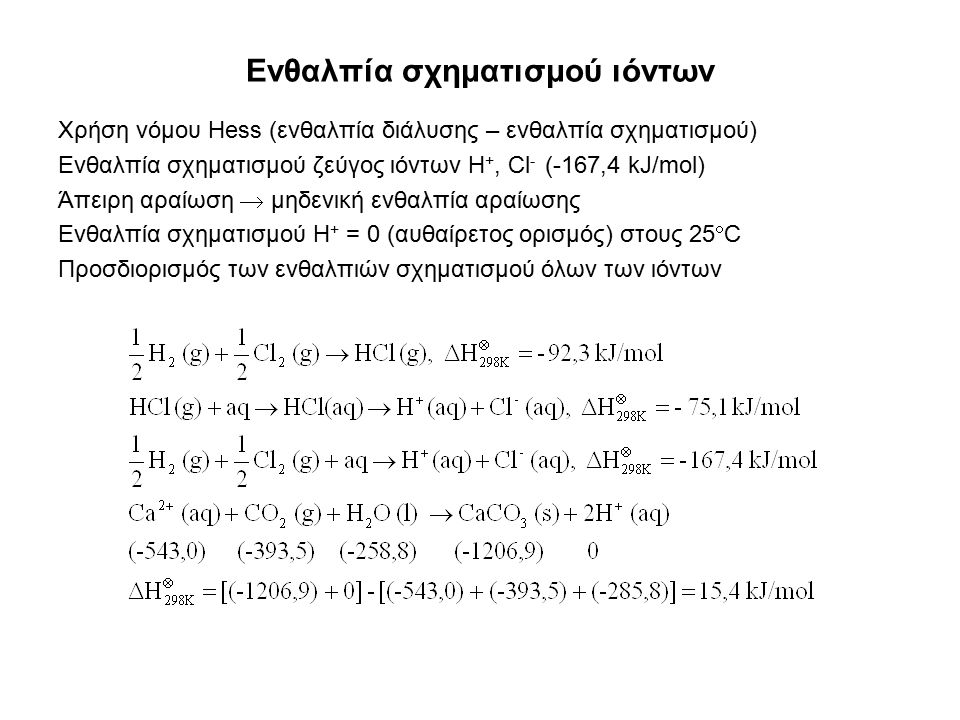 Ενθαλπία σχηματισμού ιόντων Χρήση νόμου Hess (ενθαλπία διάλυσης – ενθαλπία σχηματισμού) Ενθαλπία σχηματισμού ζεύγος ιόντων H +, Cl - (-167,4 kJ/mol) Άπειρη αραίωση  μηδενική ενθαλπία αραίωσης Ενθαλπία σχηματισμού H + = 0 (αυθαίρετος ορισμός) στους 25  C Προσδιορισμός των ενθαλπιών σχηματισμού όλων των ιόντων