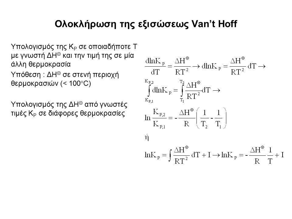 Ολοκλήρωση της εξισώσεως Van't Hoff Υπολογισμός της K P σε οποιαδήποτε T με γνωστή ΔH  και την τιμή της σε μία άλλη θερμοκρασία Υπόθεση : ΔΗ  σε στενή περιοχή θερμοκρασιών (< 100  C) Υπολογισμός της ΔΗ  από γνωστές τιμές K P σε διάφορες θερμοκρασίες